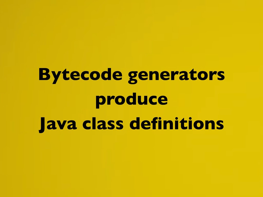 Bytecode generators produce Java class definitio...