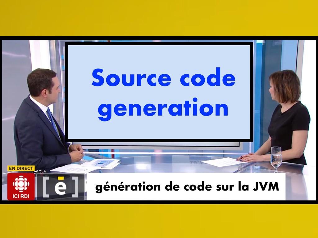 génération de code sur la JVM Source code gener...