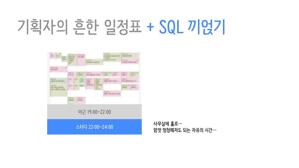 기획자의 흔한 일정표 + SQL 끼얹기 야근 19:00~22:00 스터디 22:00~...