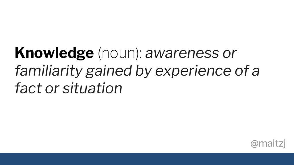 @maltzj @maltzj Knowledge (noun): awareness or ...