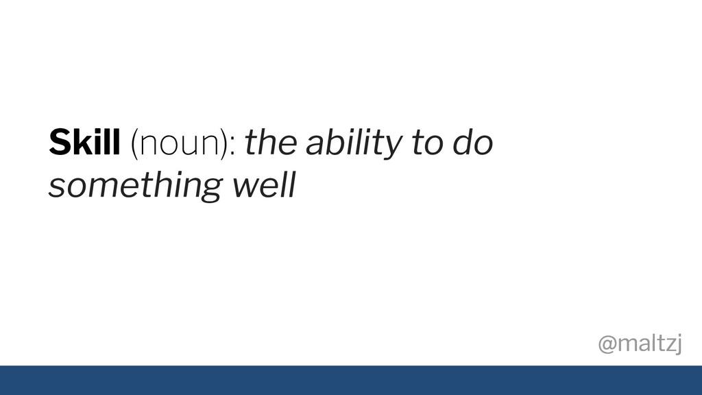 @maltzj @maltzj Skill (noun): the ability to do...