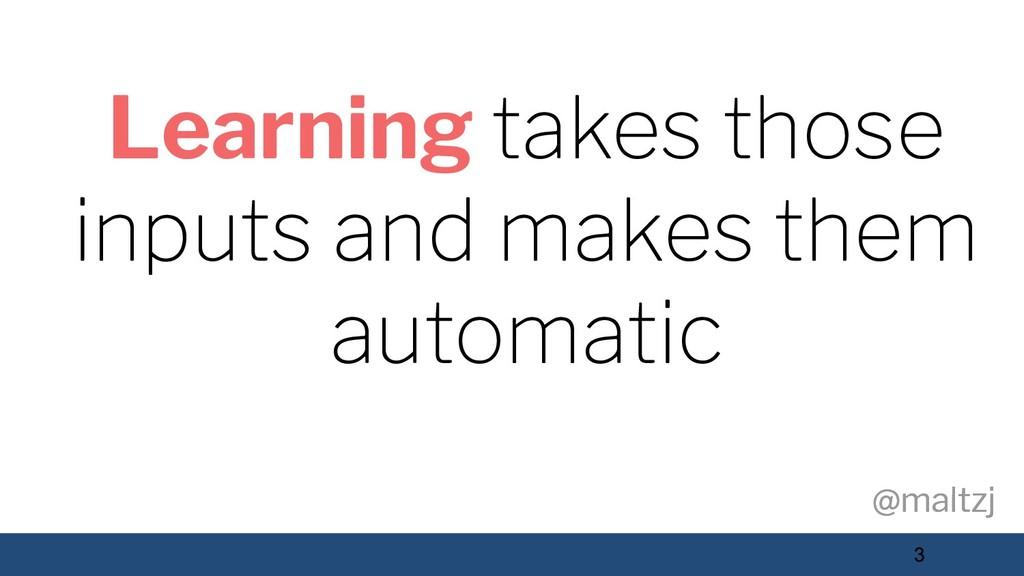 @maltzj @maltzj 3 Learning takes those inputs a...