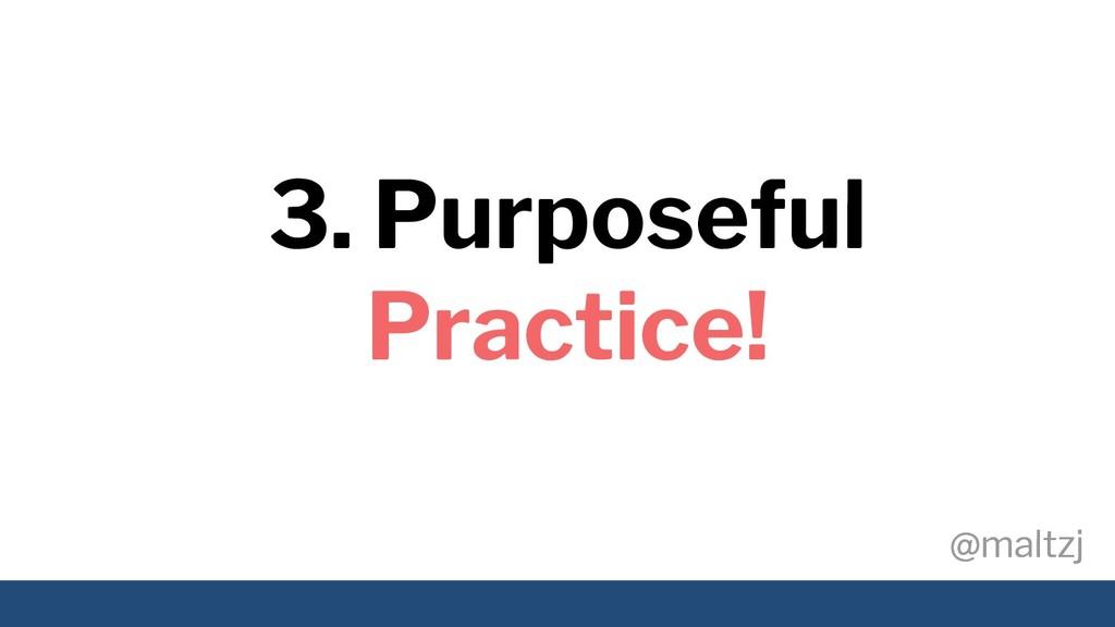 @maltzj @maltzj 3. Purposeful Practice!
