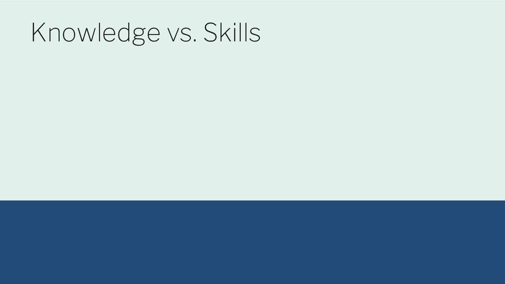@maltzj Knowledge vs. Skills
