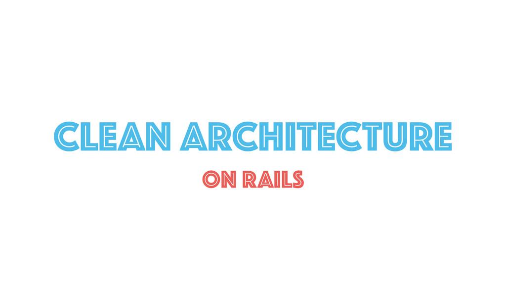 CLEAN ARCHITECTURE ON RAILS
