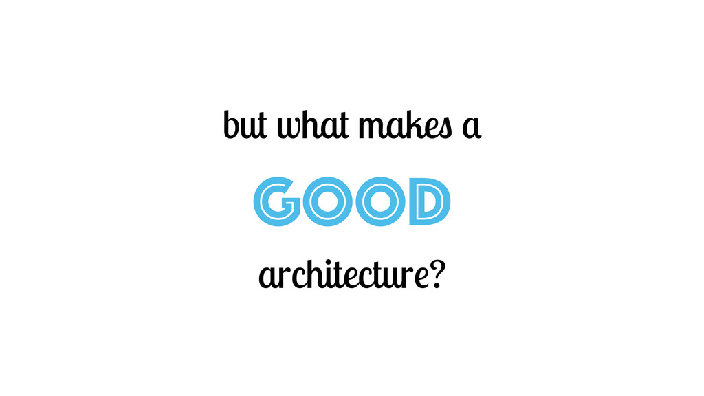but what makes a GOOD architecture?