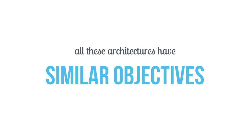 all these architectures have SIMILAR OBJECTIVES