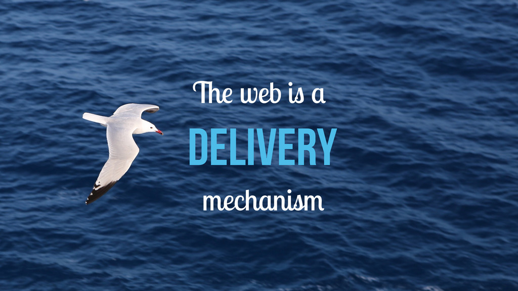 The web is a delivery mechanism