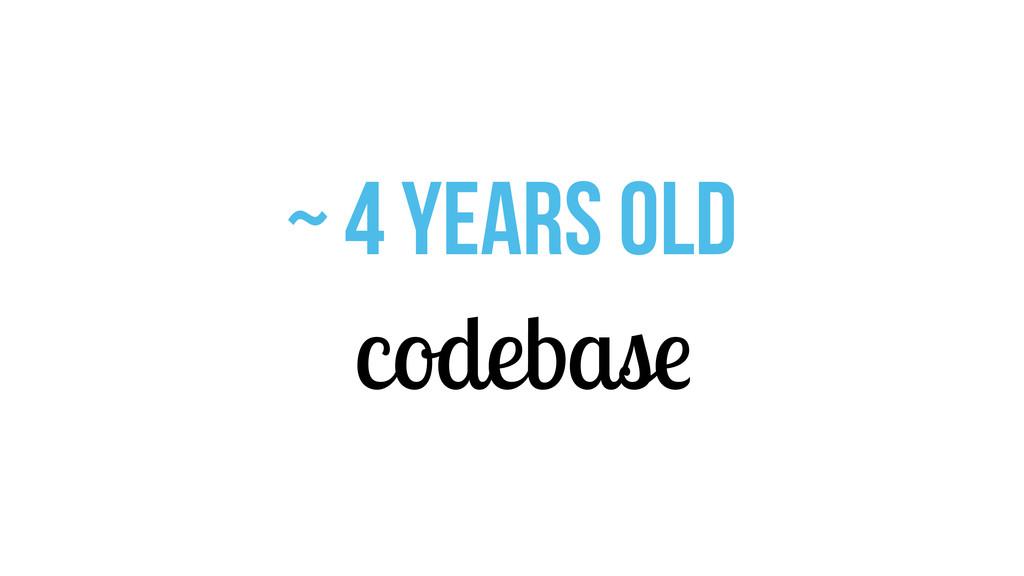 ~ 4 years old codebase