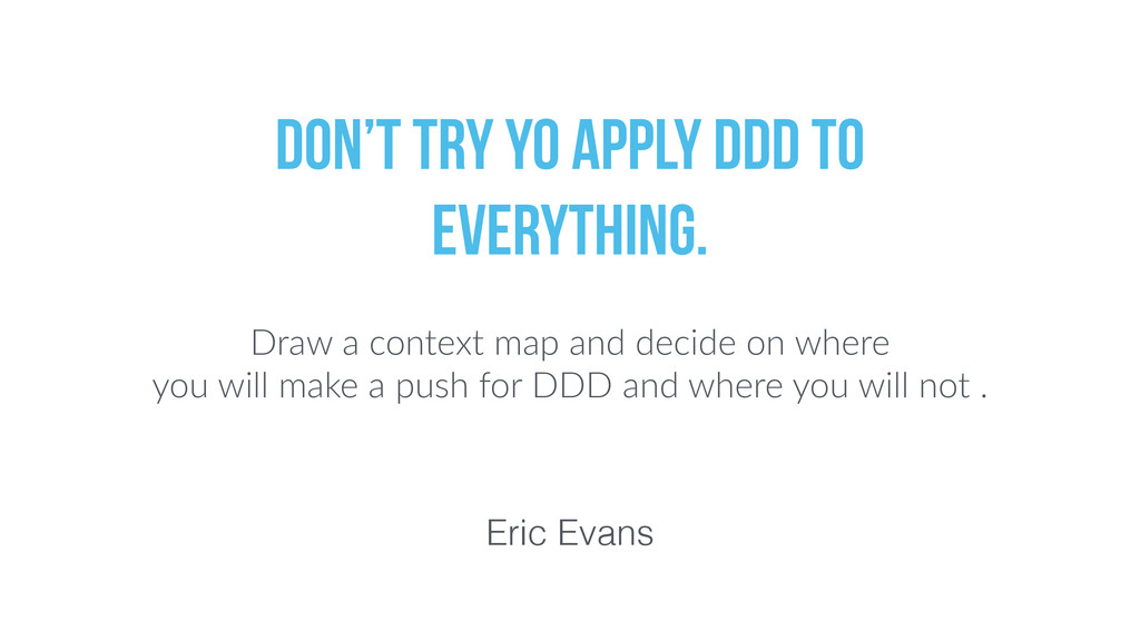 Eric Evans Don't try yo apply DDD to everything...