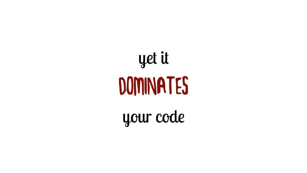 yet it DOMINATES your code