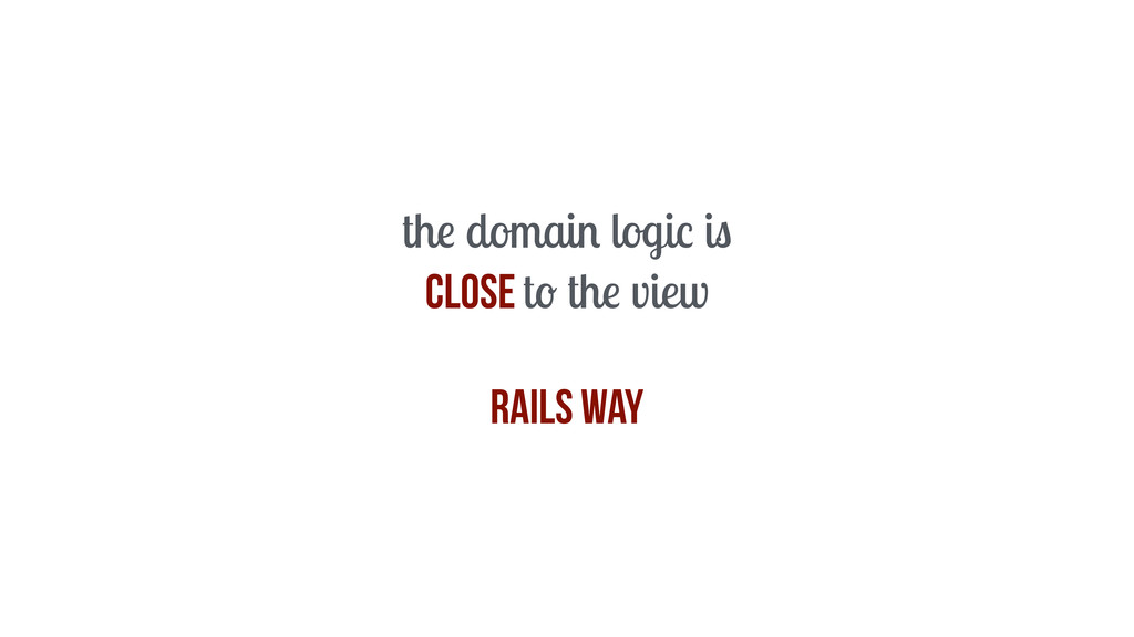 the domain logic is close to the view Rails way