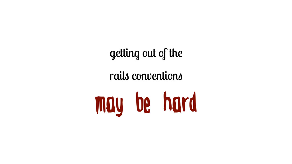 getting out of the rails conventions may be hard