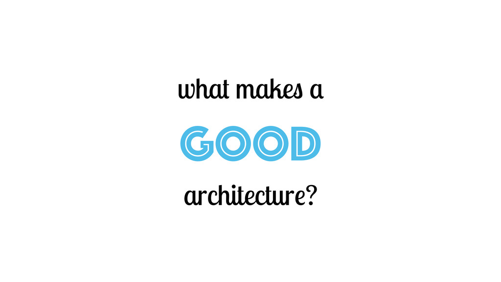 what makes a GOOD architecture?