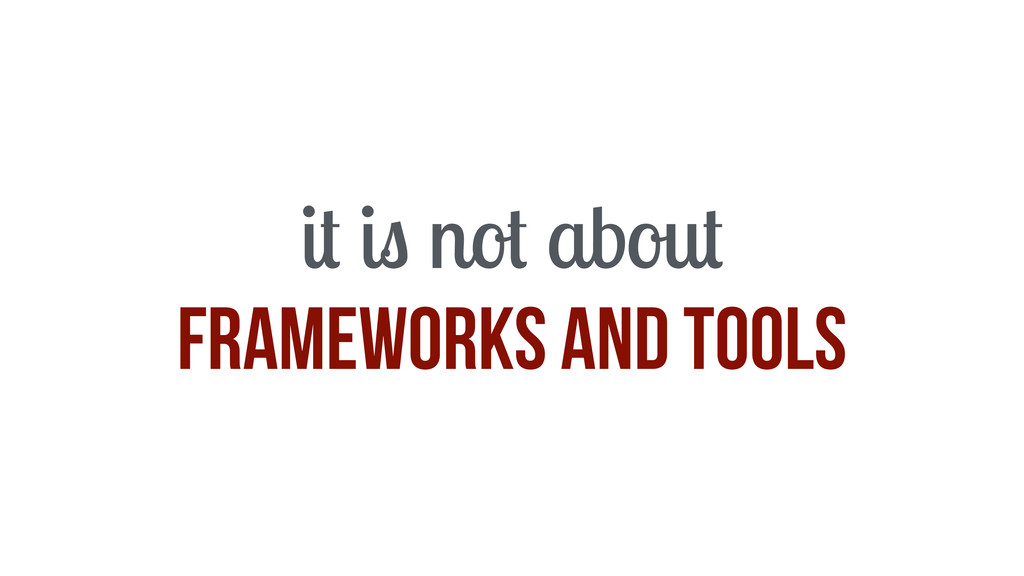 it is not about frameworks and tools
