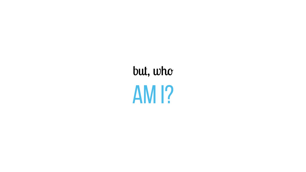 but, who am I?