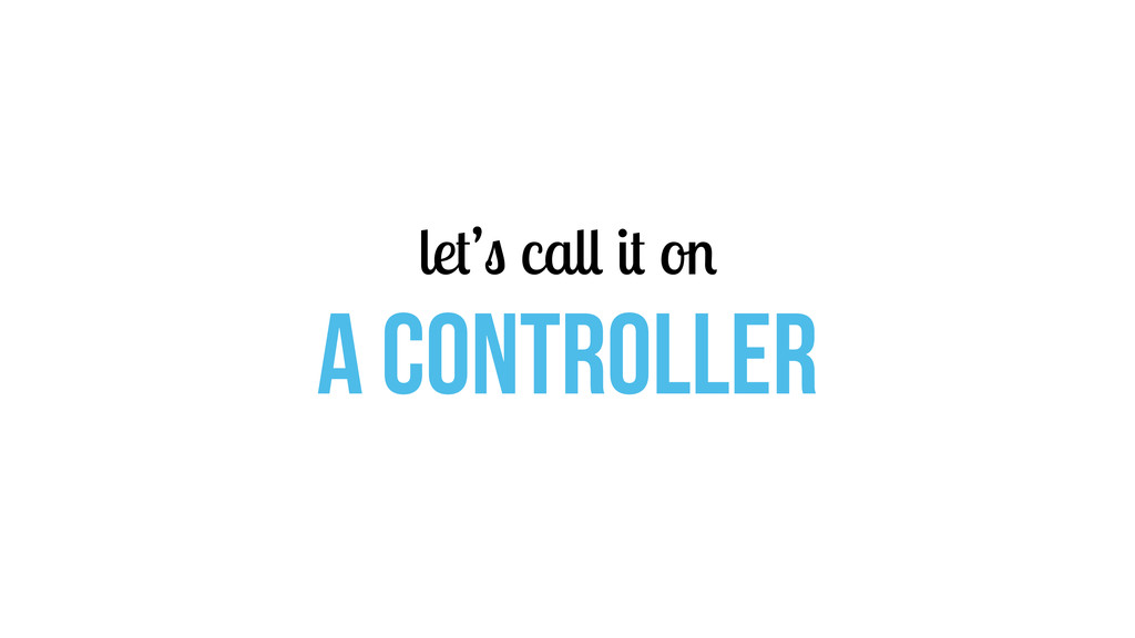 let's call it on a CONTROLLER