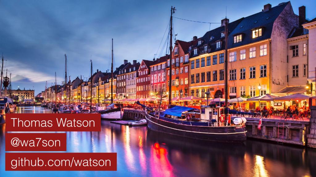Thomas Watson @wa7son github.com/watson