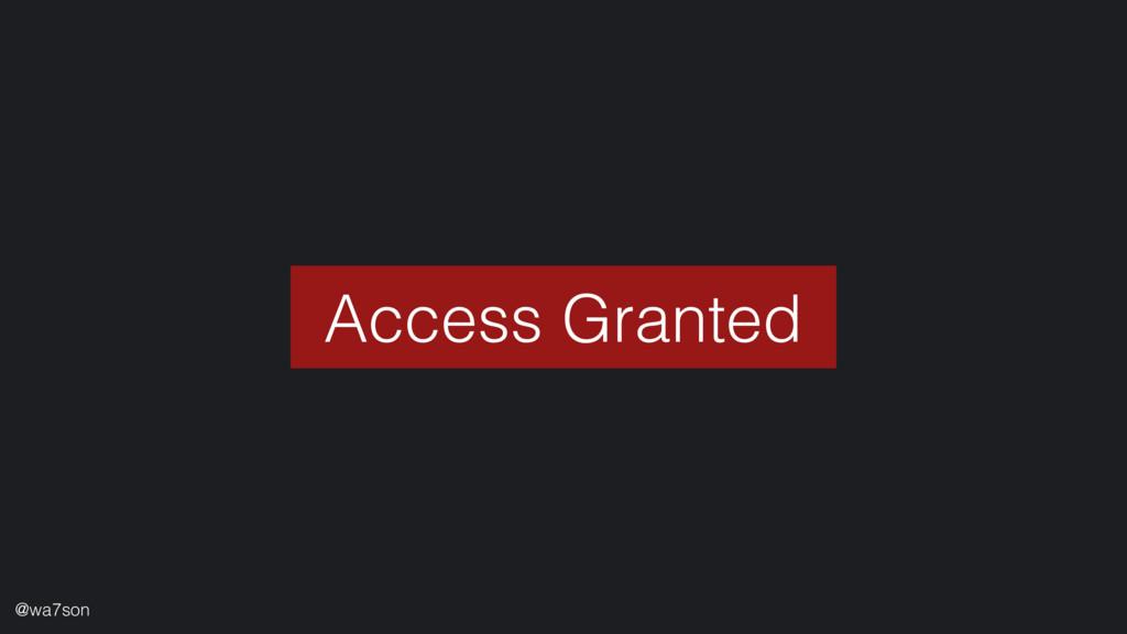 Access Granted @wa7son