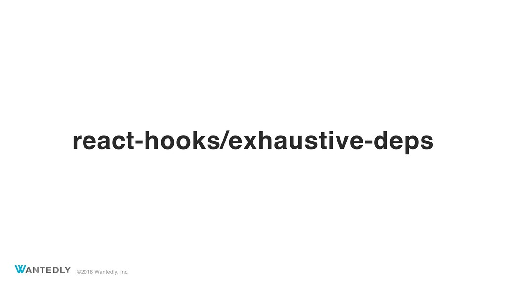 ©2018 Wantedly, Inc. react-hooks/exhaustive-deps