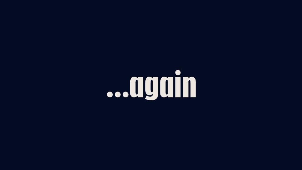…again