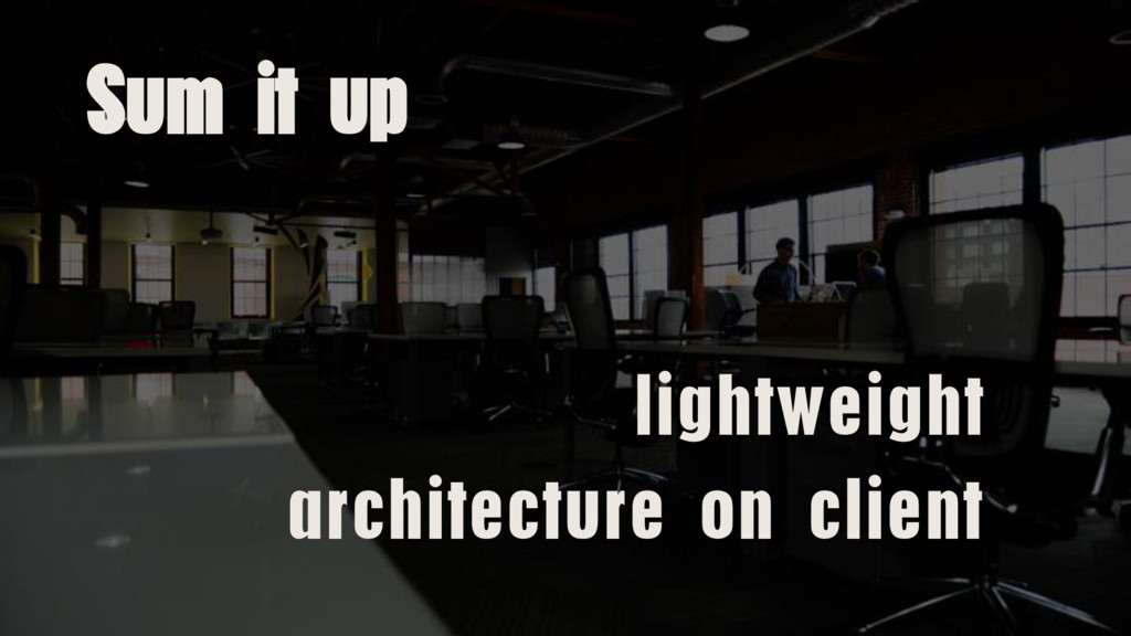 Sum it up lightweight architecture on client