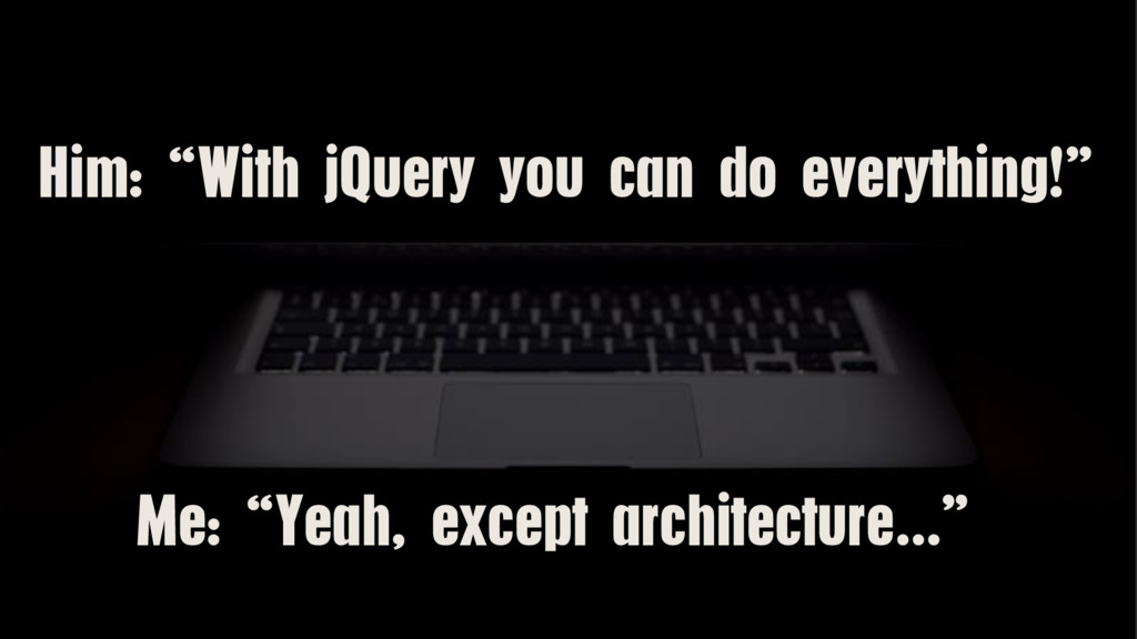 "Him: ""With jQuery you can do everything!"" Me: ""..."