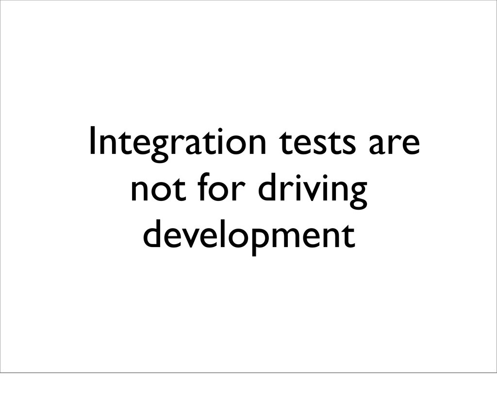 Integration tests are not for driving developme...