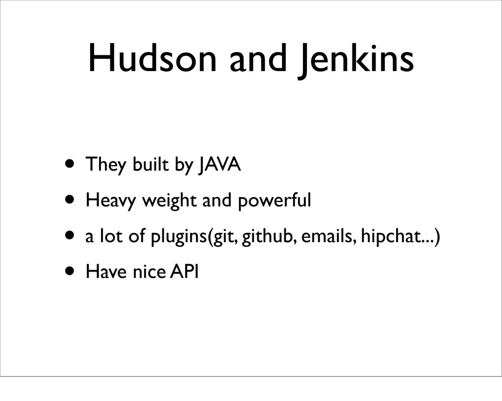 Hudson and Jenkins • They built by JAVA • Heavy...