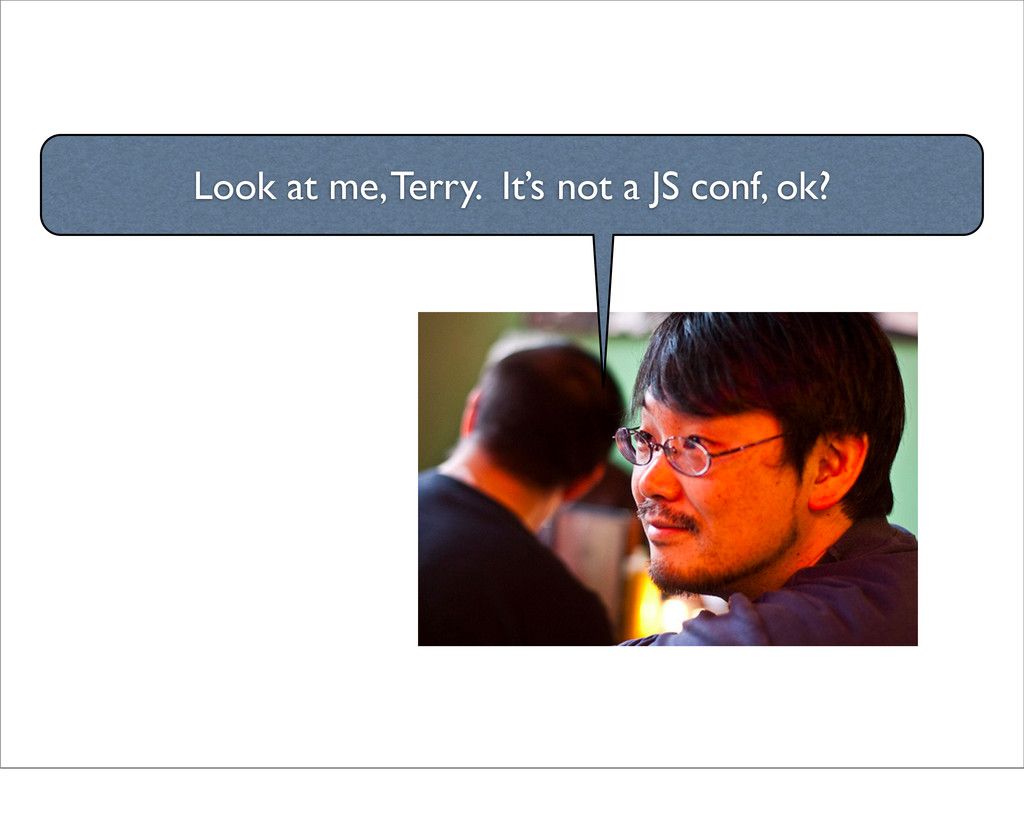 Look at me, Terry. It's not a JS conf, ok?