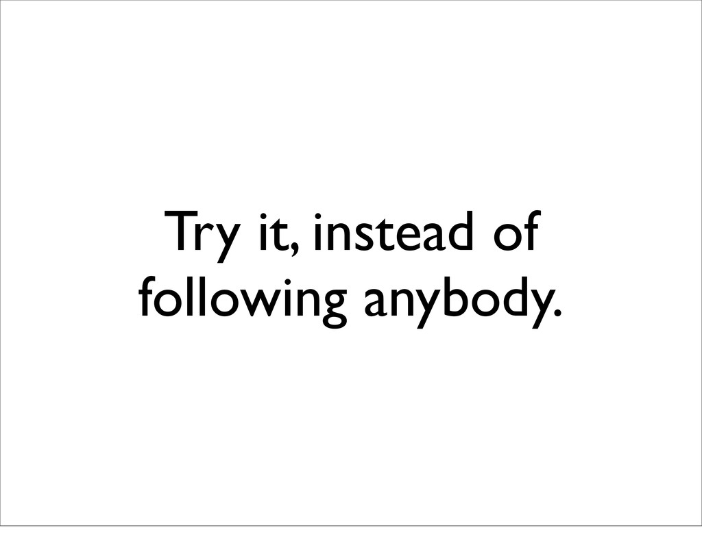 Try it, instead of following anybody.