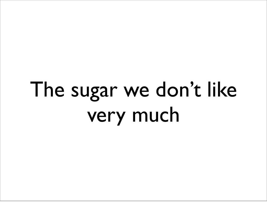 The sugar we don't like very much