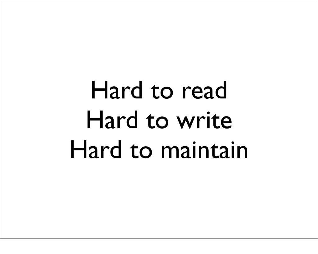 Hard to read Hard to write Hard to maintain