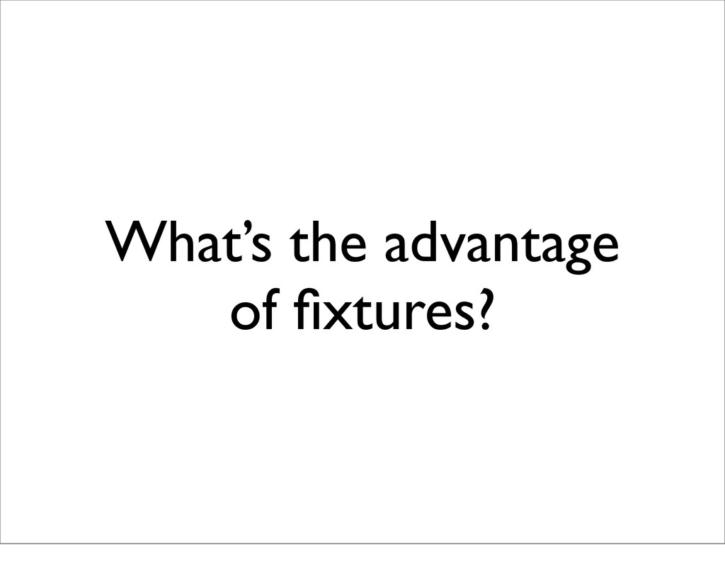 What's the advantage of fixtures?