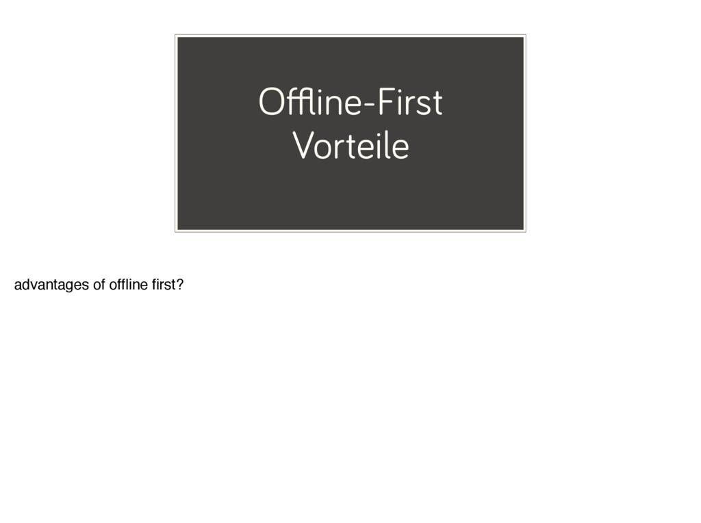 Offline-First Vorteile advantages of offline first?