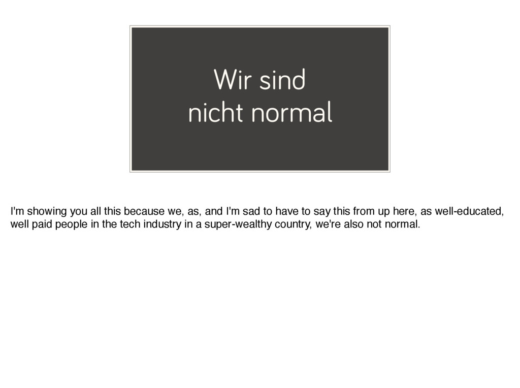 Wir sind nicht normal I'm showing you all this ...
