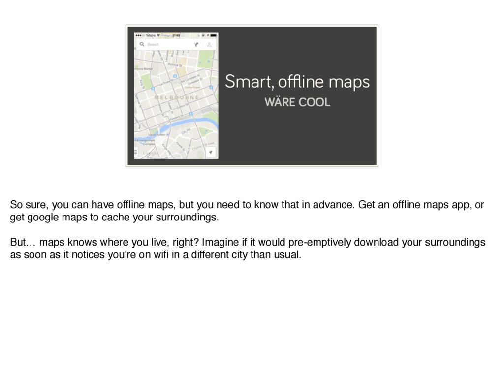 Smart, offline maps WÄRE COOL So sure, you can ha...
