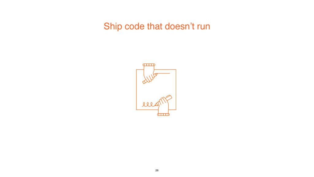 Ship code that doesn't run 26