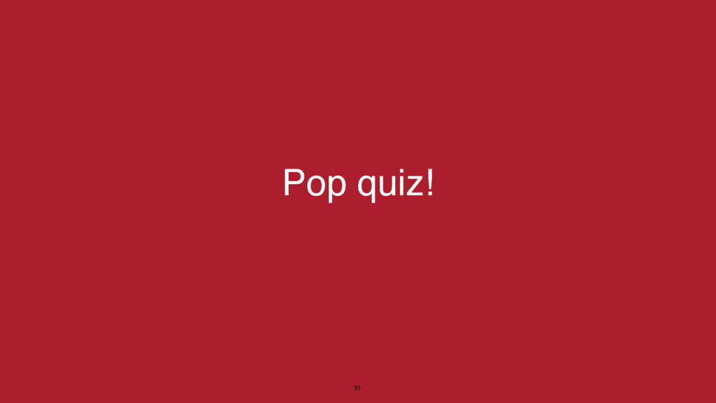 Pop quiz! 31