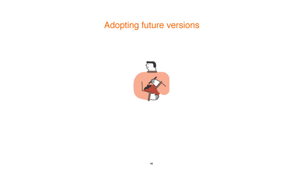 Adopting future versions 46
