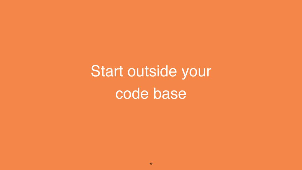 Start outside your code base 49