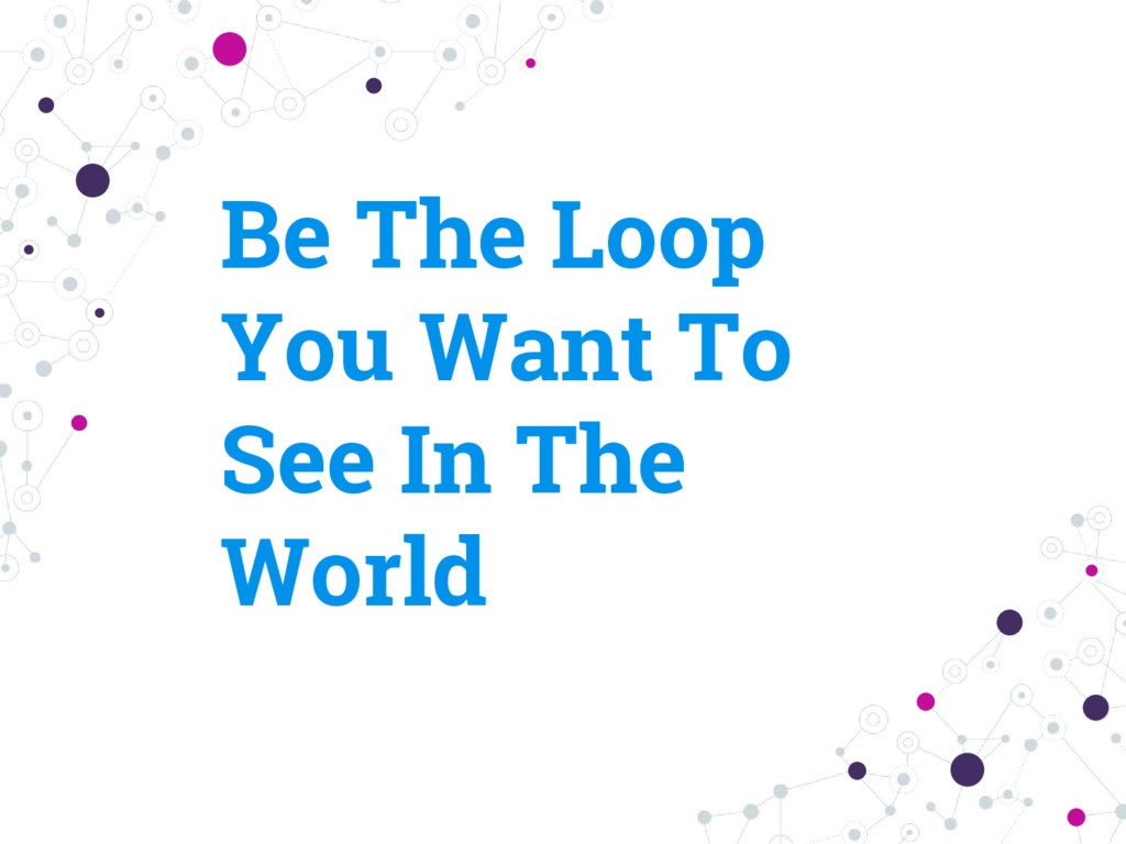 Be The Loop You Want To See In The World