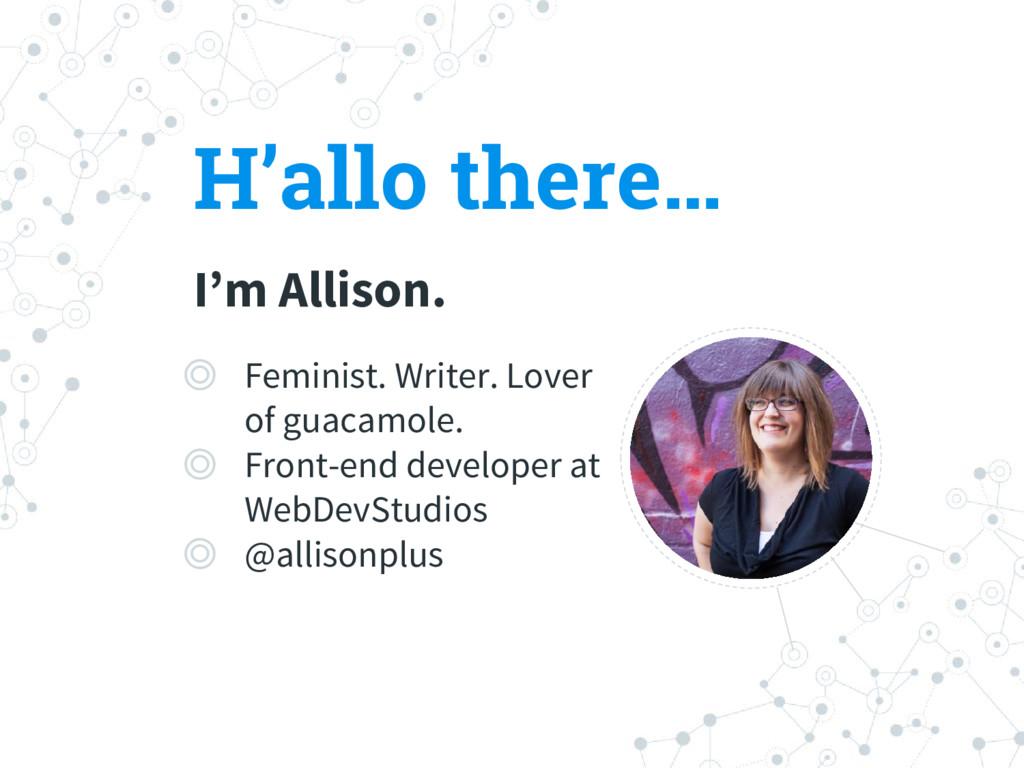 H'allo there… I'm Allison. ◎ Feminist. Writer. ...