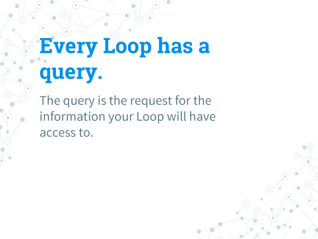 Every Loop has a query. The query is the reques...