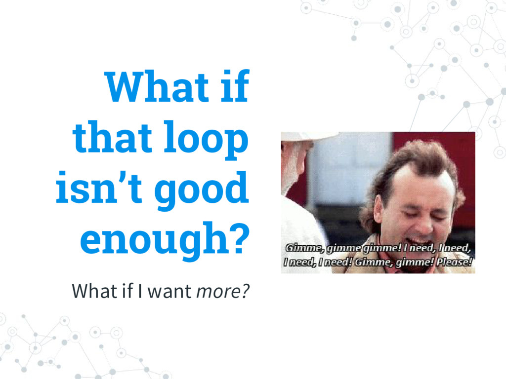 What if I want more? What if that loop isn't go...