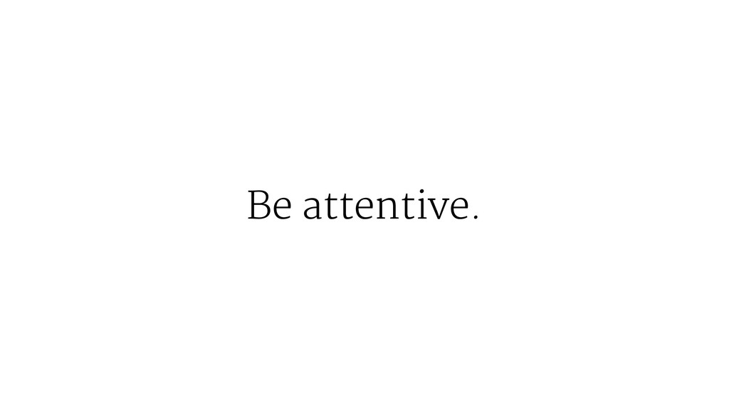 Be attentive.