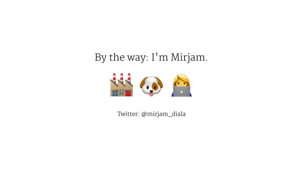 "By the way: I'm Mirjam. ! "" Twitter: @mirjam_di..."