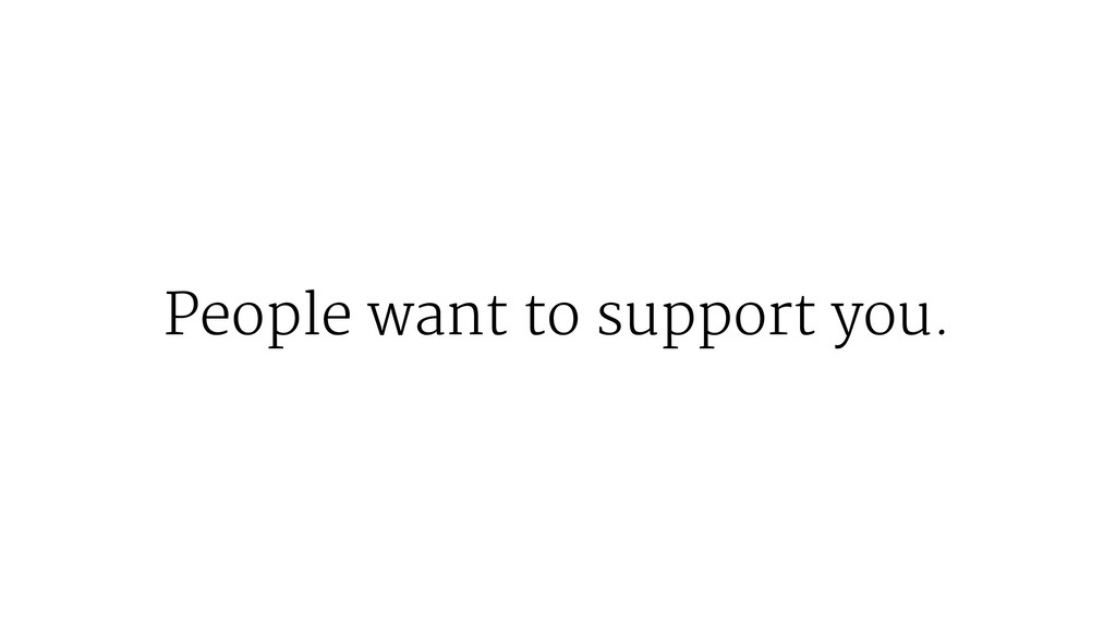 People want to support you.