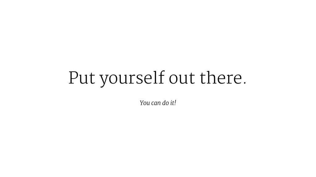 Put yourself out there. You can do it!