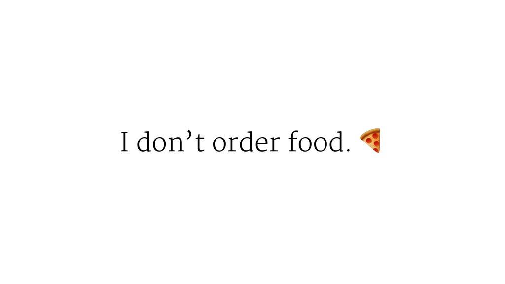 I don't order food.